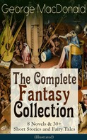 George Macdonald: George MacDonald: The Complete Fantasy Collection - 8 Novels & 30+ Short Stories and Fairy Tales (Illustrated)