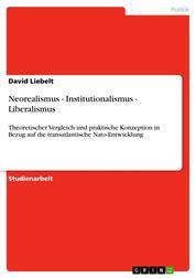 Neorealismus - Institutionalismus - Liberalismus - Theoretischer Vergleich und praktische Konzeption in Bezug auf die transatlantische Nato-Entwicklung