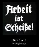 Jürgen Braun: Arbeit ist Scheiße!