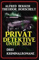 Alfred Bekker: Privatdetektive unter sich: Drei Kriminalromane