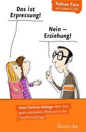 Das ist Erpressung! Nein, Erziehung! - Vater-Tochter-Dialoge über den ganz normalen Wahnsinn des Familienalltags!