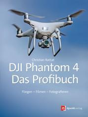 DJI Phantom 4 – das Profibuch - Fliegen – Filmen – Fotografieren