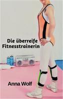 Anna Wolf: Die überreife Fitnesstrainerin