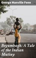 George Manville Fenn: Begumbagh: A Tale of the Indian Mutiny