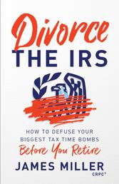 Divorce the IRS - How to Defuse Your Biggest Tax Time Bombs Before You Retire