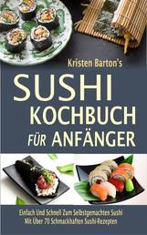Sushi-Kochbuch für Anfänger - Einfach Und Schnell Zum Selbstgemachten Sushi Mit Über 70 Schmackhaften Sushi-Rezepten