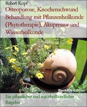Osteoporose, Knochenschwund Behandlung mit Pflanzenheilkunde (Phytotherapie), Akupressur und Wasserheilkunde - Ein pflanzlicher und naturheilkundlicher Ratgeber