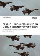 Florian Zweigle: Deutschlands Beteiligung an militärischen Interventionen. 'Sicherheitsbedrohung' als Legitimation von Auslandseinsätzen