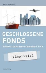 Geschlossene Fonds - simplified - Sachwert-Alternativen ohne Bank & Co.