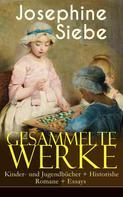 Josephine Siebe: Gesammelte Werke: Kinder- und Jugendbücher + Historishe Romane + Essays