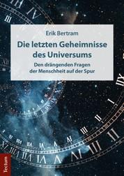Die letzten Geheimnisse des Universums - Den drängenden Fragen der Menschheit auf der Spur