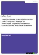Juliane Hesse: Elternpartizipation im Setting Grundschule. Entwicklung einer Strategie zur nachhaltigen Steigerung des Obst-und Gemüseverzehrs bei Grundschulkindern