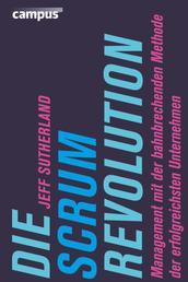 Die Scrum-Revolution - Management mit der bahnbrechenden Methode der erfolgreichsten Unternehmen