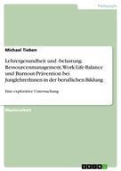 Michael Tieben: Lehrergesundheit und -belastung. Ressourcenmanagement, Work-Life-Balance und Burnout-Prävention bei JunglehrerInnen in der beruflichen Bildung