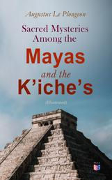 Sacred Mysteries Among the Mayas and the K'iche's (Illustrated) - Their Relation to the Sacred Mysteries of Egypt, Greece, Chaldea and India