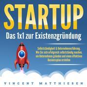 Startup - Das 1x1 zur Existenzgründung, Selbstständigkeit & Unternehmensführung - Wie Sie sich erfolgreich selbstständig machen, ein Unternehmen gründen und einen effektiven Businessplan erstellen