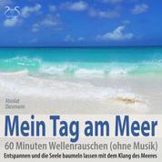 Mein Tag am Meer: 60 Minuten Wellenrauschen (ohne Musik) - Entspannen und die Seele baumeln lassen mit dem Klang des Meeres