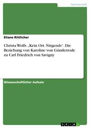 """Christa Wolfs """"Kein Ort. Nirgends"""". Die Beziehung von Karoline von Günderrode zu Carl Friedrich von Savigny"""