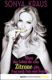 Wenn das Leben dir eine Zitrone gibt, frag nach Salz und Tequila - Die Sonya-Strategie für Lebensglück, Erfolg und jede Menge Spaß