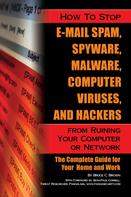 Bruce Brown: How to Stop E-Mail Spam, Spyware, Malware, Computer Viruses, and Hackers from Ruining Your Computer or Network