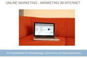 Online Marketing - Marketing im Internet - Ein Praxisleitfaden für Selbstständige, Unternehmer und Marketingfachleute