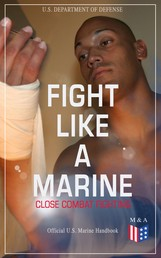 Fight Like a Marine - Close Combat Fighting (Official U.S. Marine Handbook) - Learn Ground-Fighting Techniques, Takedowns & Throws, Punching Combinations & Kicks; Advanced Weapons Techniques & Defense Against Armed Opponent; Attacking from Side and in Guard…