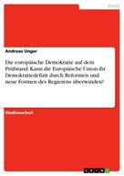 Andreas Unger: Die europäische Demokratie auf dem Prüfstand. Kann die Europäische Union ihr Demokratiedefizit durch Reformen und neue Formen des Regierens überwinden?