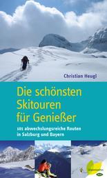 Die schönsten Skitouren für Genießer - 101 abwechslungsreiche Routen in Salzburg und Bayern