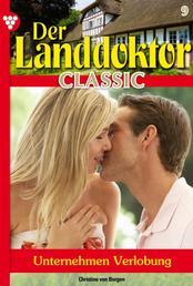Der Landdoktor Classic 9 – Arztroman - Unternehmen Verlobung