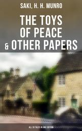 The Toys of Peace & Other Papers: All 33 Tales in One Edition - The Wolves of Cernogratz, The Phantom Luncheon, Bertie's Christmas Eve, The Occasional Garden…