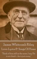 James Whitcomb Riley: Love-Lyrics & Songs Of Home