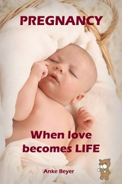 When love becomes LIFE - All about pregnancy, birth, breastfeeding, hospital bag, baby equipment and baby sleep! (Pregnancy guide for expectant parents)