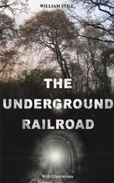 THE UNDERGROUND RAILROAD (With Illustrations) - Authentic Life Narratives of America's Unsung Heroes and Heroines Who Dared to Dream of Freedom and Escaped from the Clutches of Slavery