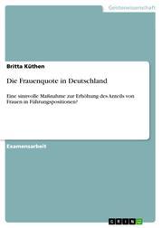 Die Frauenquote in Deutschland - Eine sinnvolle Maßnahme zur Erhöhung des Anteils von Frauen in Führungspositionen?