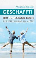 Alexandra Wagner: Geschafft! Ihr Ruhestand Buch für Erfüllung im Alter