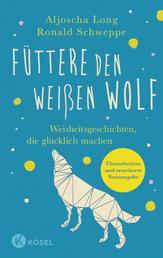 Füttere den weißen Wolf - Weisheitsgeschichten, die glücklich machen