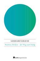 Gerhard Krause: Positives Denken: der Weg zum Erfolg