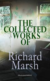 The Collected Works of Richard Marsh (Illustrated Edition) - The Beetle, Tom Ossington's Ghost, Crime and the Criminal, The Datchet Diamonds, The Chase of the Ruby, A Duel, The Woman with One Hand, Marvels and Mysteries, Between the Dark and the Daylight…