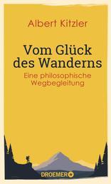 Vom Glück des Wanderns - Eine philosophische Wegbegleitung