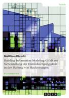 Matthias Albrecht: Building Information Modeling (BIM) zur Sicherstellung der Datendurchgängigkeit in der Planung von Bauleistungen