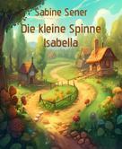 Sabine Sener: Die kleine Spinne Isabella