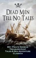 Captain Charles Johnson: Dead Men Tell No Tales - 60+ Pirate Novels, Treasure-Hunt Tales & Sea Adventure Classics