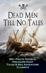 Dead Men Tell No Tales - 60+ Pirate Novels, Treasure-Hunt Tales & Sea Adventure Classics - Blackbeard, Captain Blood, Facing the Flag, Treasure Island, The Gold-Bug, Captain Singleton, Swords of Red Brotherhood, Under the Waves, The Ways of the Buccaneers...