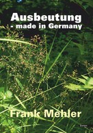 Frank Mehler: Ausbeutung - made in Germany