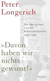 """""""Davon haben wir nichts gewusst!"""" - Die Deutschen und die Judenverfolgung 1933-1945"""