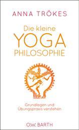 Die kleine Yoga-Philosophie - Grundlagen und Übungspraxis verstehen