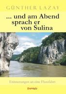 Günther Lazay: ... und am Abend sprach er von Sulina. Erinnerungen an eine Flussfahrt