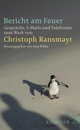 Bericht am Feuer - Gespräche, E-Mails und Telefonate zum Werk von Christoph Ransmayr