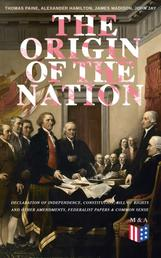 The Origin of the Nation: Declaration of Independence, Constitution, Bill of Rights and Other Amendments, Federalist Papers & Common Sense - Creating America - Landmark Documents that Shaped a New Nation
