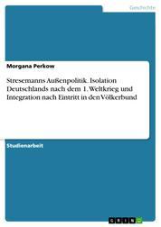 Stresemanns Außenpolitik. Isolation Deutschlands nach dem 1. Weltkrieg und Integration nach Eintritt in den Völkerbund